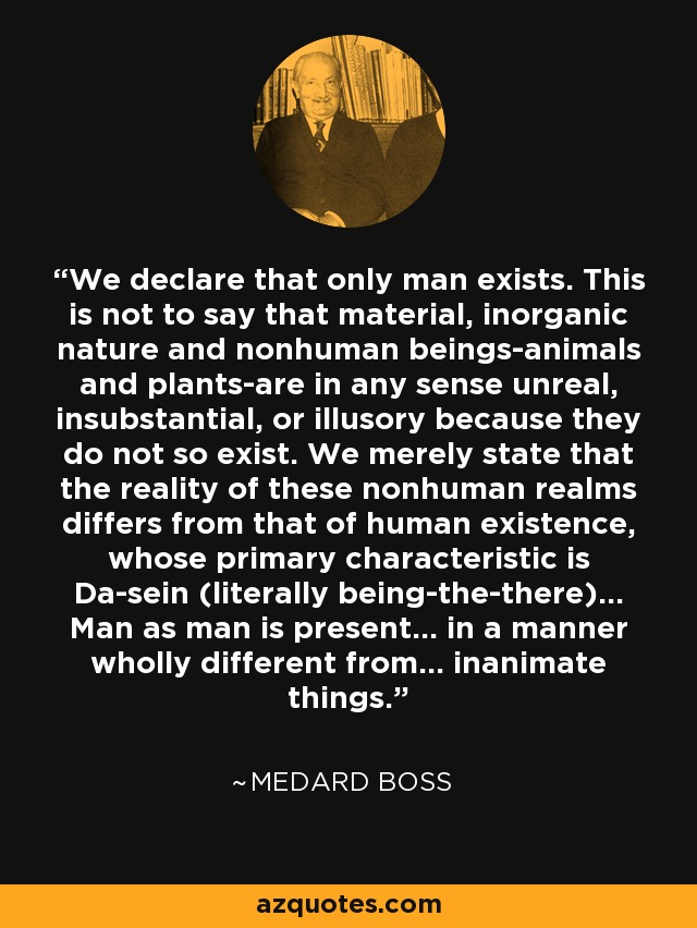 We declare that only man exists. This is not to say that material, inorganic nature and nonhuman beings-animals and plants-are in any sense unreal, insubstantial, or illusory because they do not so exist. We merely state that the reality of these nonhuman realms differs from that of human existence, whose primary characteristic is Da-sein (literally being-the-there)... Man as man is present... in a manner wholly different from... inanimate things. - Medard Boss