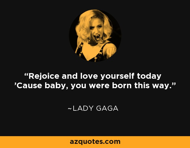 Rejoice and love yourself today 'Cause baby, you were born this way. - Lady Gaga