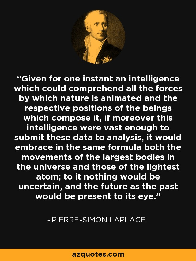 Given for one instant an intelligence which could comprehend all the forces by which nature is animated and the respective positions of the beings which compose it, if moreover this intelligence were vast enough to submit these data to analysis, it would embrace in the same formula both the movements of the largest bodies in the universe and those of the lightest atom; to it nothing would be uncertain, and the future as the past would be present to its eye. - Pierre-Simon Laplace