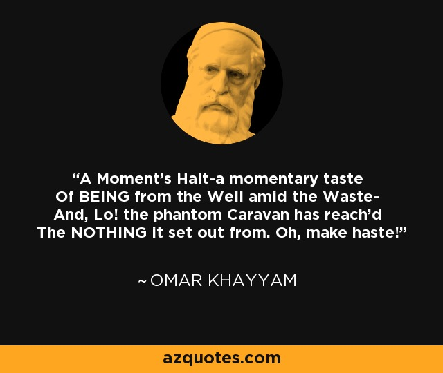 A Moment's Halt-a momentary taste Of BEING from the Well amid the Waste- And, Lo! the phantom Caravan has reach'd The NOTHING it set out from. Oh, make haste! - Omar Khayyam