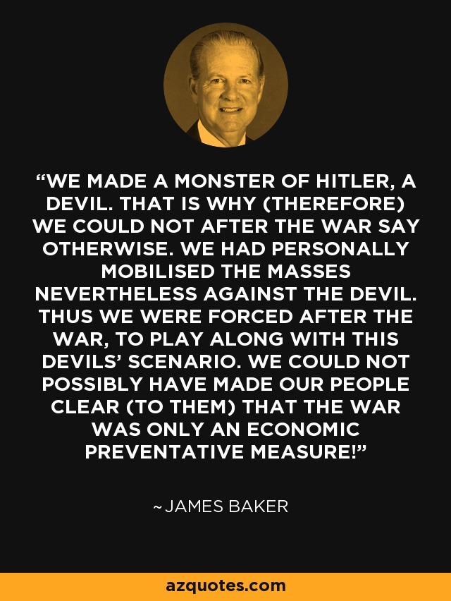 WE MADE A MONSTER OF HITLER, A DEVIL. THAT IS WHY (THEREFORE) WE COULD NOT AFTER THE WAR SAY OTHERWISE. WE HAD PERSONALLY MOBILISED THE MASSES NEVERTHELESS AGAINST THE DEVIL. THUS WE WERE FORCED AFTER THE WAR, TO PLAY ALONG WITH THIS DEVILS' SCENARIO. WE COULD NOT POSSIBLY HAVE MADE OUR PEOPLE CLEAR (TO THEM) THAT THE WAR WAS ONLY AN ECONOMIC PREVENTATIVE MEASURE! - James Baker