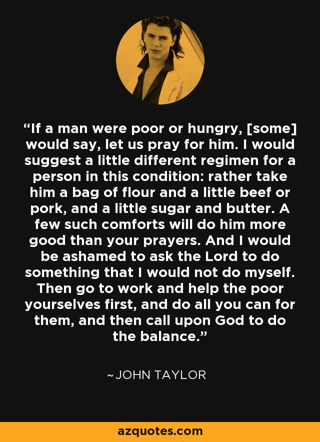 If a man were poor or hungry, [some] would say, let us pray for him. I would suggest a little different regimen for a person in this condition: rather take him a bag of flour and a little beef or pork, and a little sugar and butter. A few such comforts will do him more good than your prayers. And I would be ashamed to ask the Lord to do something that I would not do myself. Then go to work and help the poor yourselves first, and do all you can for them, and then call upon God to do the balance. - John Taylor