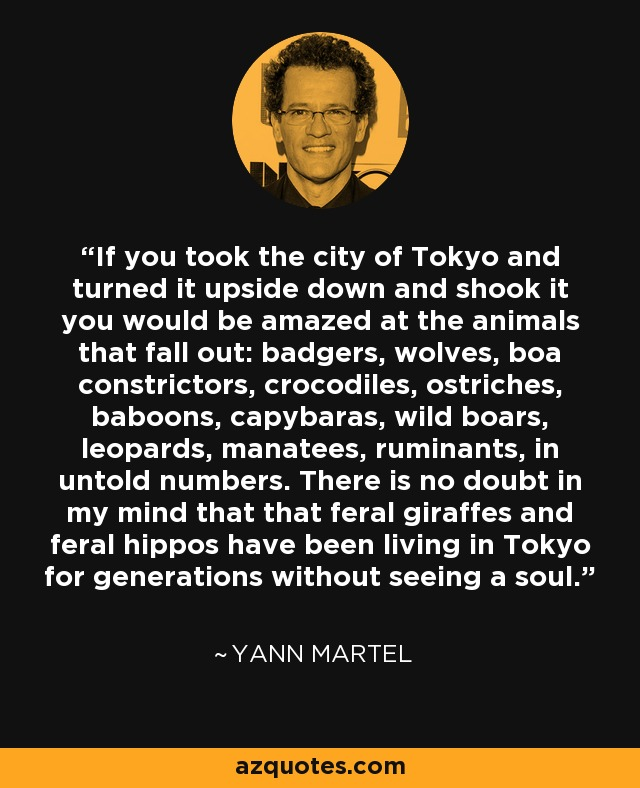 If you took the city of Tokyo and turned it upside down and shook it you would be amazed at the animals that fall out: badgers, wolves, boa constrictors, crocodiles, ostriches, baboons, capybaras, wild boars, leopards, manatees, ruminants, in untold numbers. There is no doubt in my mind that that feral giraffes and feral hippos have been living in Tokyo for generations without seeing a soul. - Yann Martel