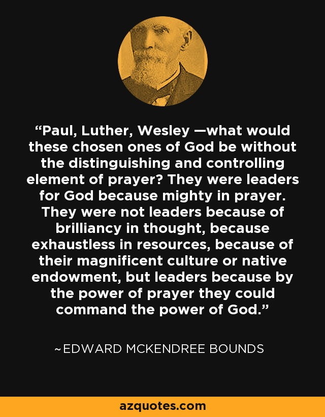 Paul, Luther, Wesley —what would these chosen ones of God be without the distinguishing and controlling element of prayer? They were leaders for God because mighty in prayer. They were not leaders because of brilliancy in thought, because exhaustless in resources, because of their magnificent culture or native endowment, but leaders because by the power of prayer they could command the power of God. - Edward McKendree Bounds
