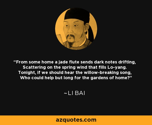 From some home a jade flute sends dark notes drifting, Scattering on the spring wind that fills Lo-yang. Tonight, if we should hear the willow-breaking song, Who could help but long for the gardens of home? - Li Bai