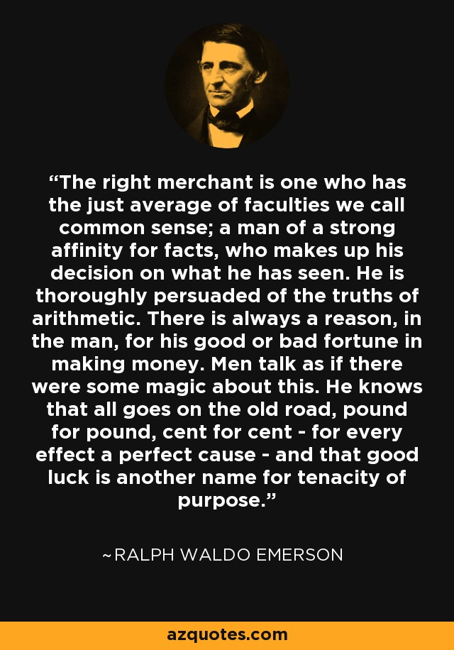 The right merchant is one who has the just average of faculties we call common sense; a man of a strong affinity for facts, who makes up his decision on what he has seen. He is thoroughly persuaded of the truths of arithmetic. There is always a reason, in the man, for his good or bad fortune in making money. Men talk as if there were some magic about this. He knows that all goes on the old road, pound for pound, cent for cent - for every effect a perfect cause - and that good luck is another name for tenacity of purpose. - Ralph Waldo Emerson