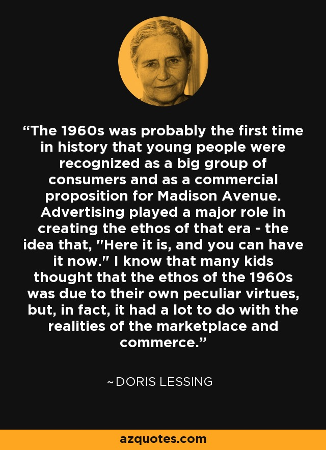 The 1960s was probably the first time in history that young people were recognized as a big group of consumers and as a commercial proposition for Madison Avenue. Advertising played a major role in creating the ethos of that era - the idea that,