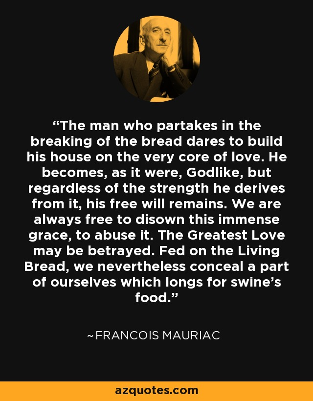 The man who partakes in the breaking of the bread dares to build his house on the very core of love. He becomes, as it were, Godlike, but regardless of the strength he derives from it, his free will remains. We are always free to disown this immense grace, to abuse it. The Greatest Love may be betrayed. Fed on the Living Bread, we nevertheless conceal a part of ourselves which longs for swine's food. - Francois Mauriac