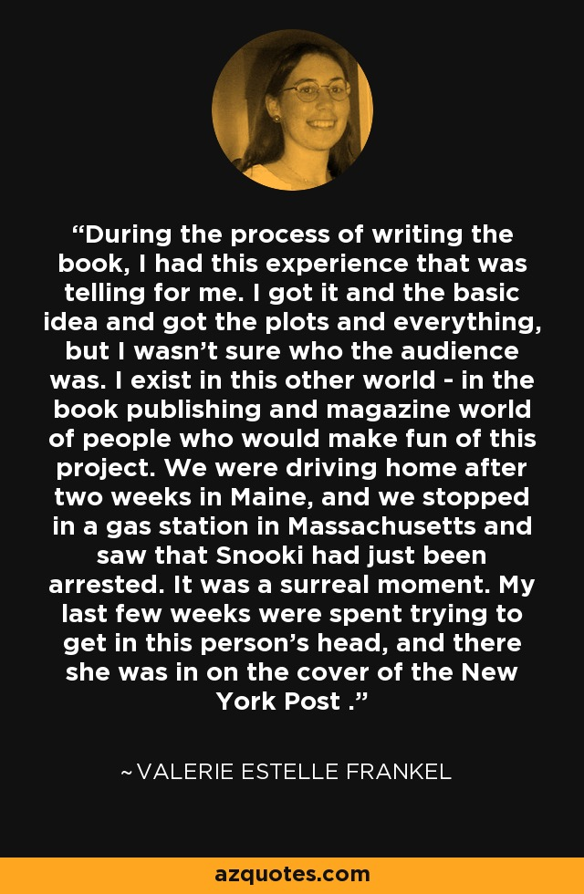 During the process of writing the book, I had this experience that was telling for me. I got it and the basic idea and got the plots and everything, but I wasn't sure who the audience was. I exist in this other world - in the book publishing and magazine world of people who would make fun of this project. We were driving home after two weeks in Maine, and we stopped in a gas station in Massachusetts and saw that Snooki had just been arrested. It was a surreal moment. My last few weeks were spent trying to get in this person's head, and there she was in on the cover of the New York Post . - Valerie Estelle Frankel