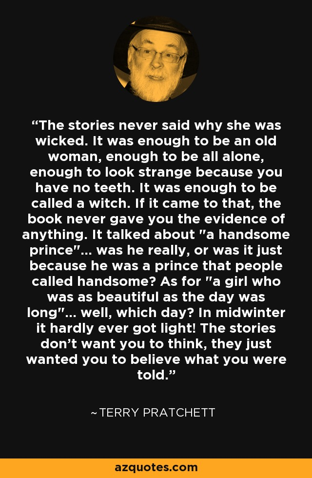The stories never said why she was wicked. It was enough to be an old woman, enough to be all alone, enough to look strange because you have no teeth. It was enough to be called a witch. If it came to that, the book never gave you the evidence of anything. It talked about