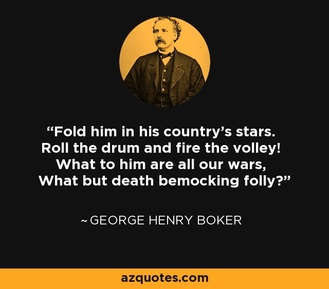 Fold him in his country's stars. Roll the drum and fire the volley! What to him are all our wars, What but death bemocking folly? - George Henry Boker