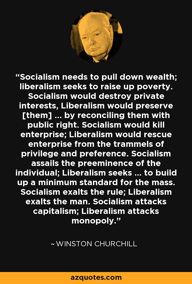 Socialism needs to pull down wealth; liberalism seeks to raise up poverty. Socialism would destroy private interests, Liberalism would preserve [them] ... by reconciling them with public right. Socialism would kill enterprise; Liberalism would rescue enterprise from the trammels of privilege and preference. Socialism assails the preeminence of the individual; Liberalism seeks ... to build up a minimum standard for the mass. Socialism exalts the rule; Liberalism exalts the man. Socialism attacks capitalism; Liberalism attacks monopoly. - Winston Churchill