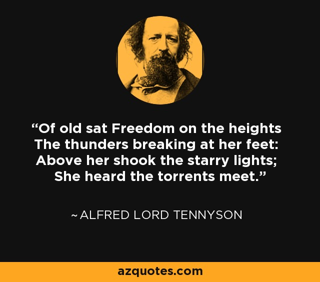 Of old sat Freedom on the heights The thunders breaking at her feet: Above her shook the starry lights; She heard the torrents meet. - Alfred Lord Tennyson