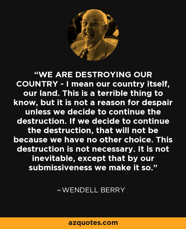 WE ARE DESTROYING OUR COUNTRY - I mean our country itself, our land. This is a terrible thing to know, but it is not a reason for despair unless we decide to continue the destruction. If we decide to continue the destruction, that will not be because we have no other choice. This destruction is not necessary. It is not inevitable, except that by our submissiveness we make it so. - Wendell Berry