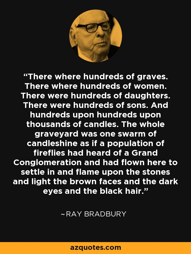 There where hundreds of graves. There where hundreds of women. There were hundreds of daughters. There were hundreds of sons. And hundreds upon hundreds upon thousands of candles. The whole graveyard was one swarm of candleshine as if a population of fireflies had heard of a Grand Conglomeration and had flown here to settle in and flame upon the stones and light the brown faces and the dark eyes and the black hair. - Ray Bradbury