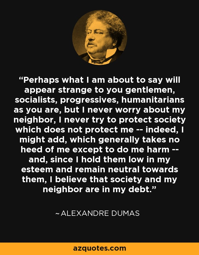 Perhaps what I am about to say will appear strange to you gentlemen, socialists, progressives, humanitarians as you are, but I never worry about my neighbor, I never try to protect society which does not protect me -- indeed, I might add, which generally takes no heed of me except to do me harm -- and, since I hold them low in my esteem and remain neutral towards them, I believe that society and my neighbor are in my debt. - Alexandre Dumas