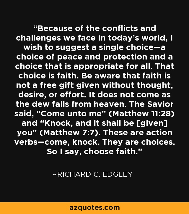"""Because of the conflicts and challenges we face in today's world, I wish to suggest a single choice—a choice of peace and protection and a choice that is appropriate for all. That choice is faith. Be aware that faith is not a free gift given without thought, desire, or effort. It does not come as the dew falls from heaven. The Savior said, """"Come unto me"""" (Matthew 11:28) and """"Knock, and it shall be [given] you"""" (Matthew 7:7). These are action verbs—come, knock. They are choices. So I say, choose faith. - Richard C. Edgley"""