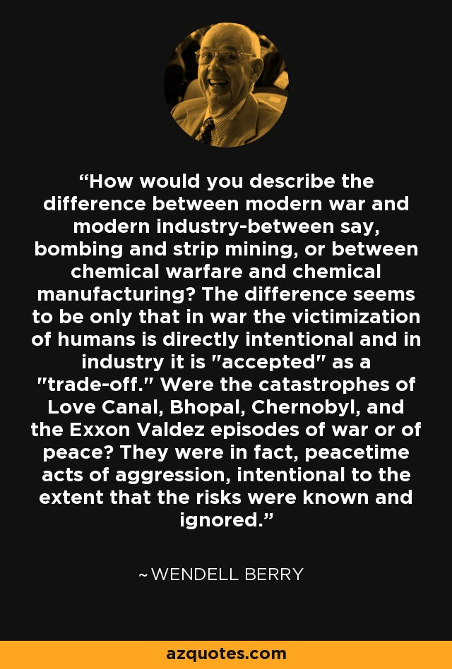 How would you describe the difference between modern war and modern industry-between say, bombing and strip mining, or between chemical warfare and chemical manufacturing? The difference seems to be only that in war the victimization of humans is directly intentional and in industry it is