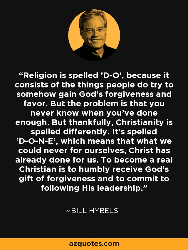 Religion is spelled 'D-O', because it consists of the things people do try to somehow gain God's forgiveness and favor. But the problem is that you never know when you've done enough. But thankfully, Christianity is spelled differently. It's spelled 'D-O-N-E', which means that what we could never for ourselves, Christ has already done for us. To become a real Christian is to humbly receive God's gift of forgiveness and to commit to following His leadership. - Bill Hybels