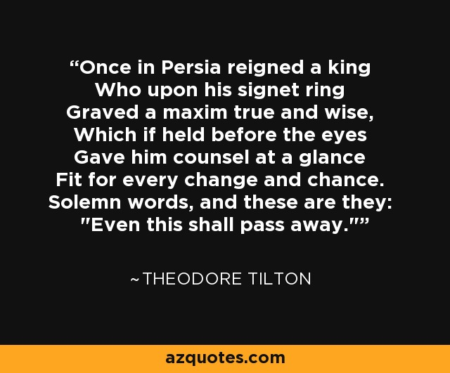 Once in Persia reigned a king Who upon his signet ring Graved a maxim true and wise, Which if held before the eyes Gave him counsel at a glance Fit for every change and chance. Solemn words, and these are they: