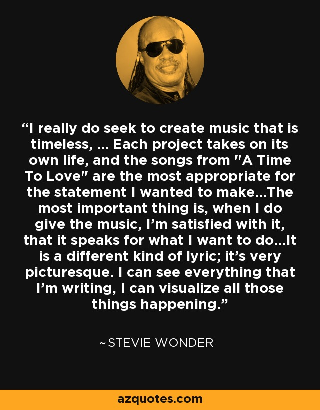 I really do seek to create music that is timeless, ... Each project takes on its own life, and the songs from