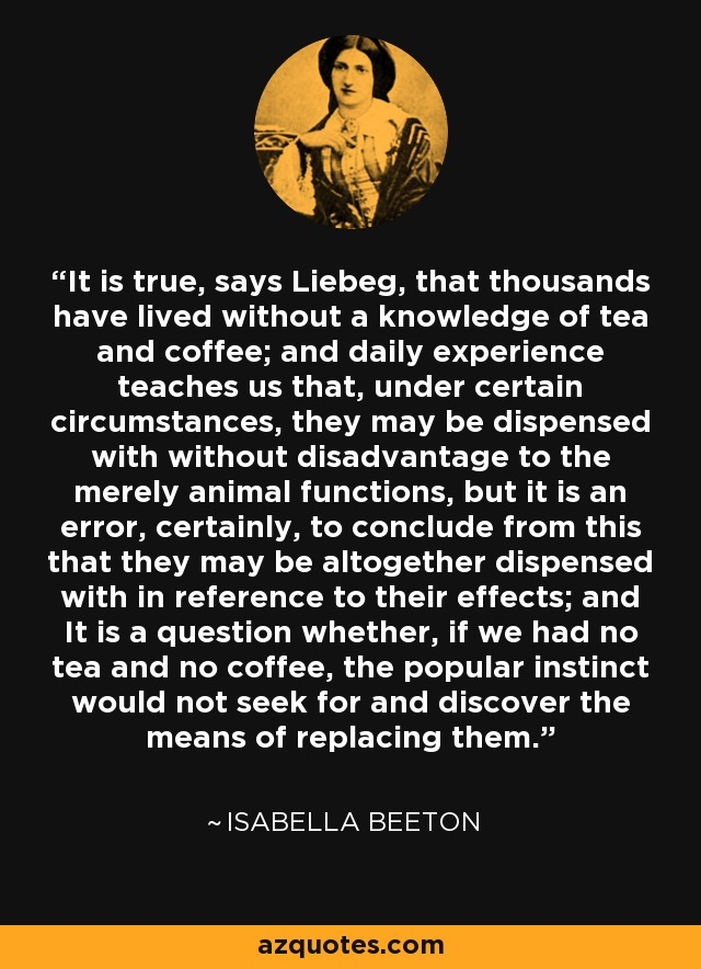 It is true, says Liebeg, that thousands have lived without a knowledge of tea and coffee; and daily experience teaches us that, under certain circumstances, they may be dispensed with without disadvantage to the merely animal functions, but it is an error, certainly, to conclude from this that they may be altogether dispensed with in reference to their effects; and It is a question whether, if we had no tea and no coffee, the popular instinct would not seek for and discover the means of replacing them. - Isabella Beeton