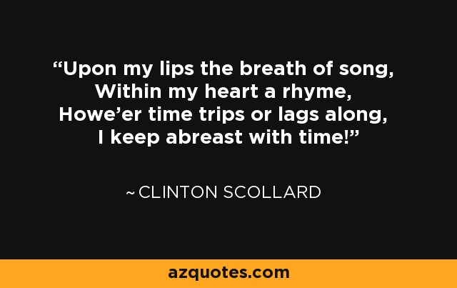 Upon my lips the breath of song, Within my heart a rhyme, Howe'er time trips or lags along, I keep abreast with time! - Clinton Scollard