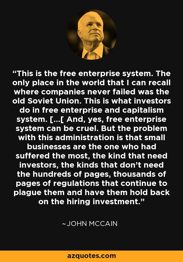 This is the free enterprise system. The only place in the world that I can recall where companies never failed was the old Soviet Union. This is what investors do in free enterprise and capitalism system. [...[ And, yes, free enterprise system can be cruel. But the problem with this administration is that small businesses are the one who had suffered the most, the kind that need investors, the kinds that don't need the hundreds of pages, thousands of pages of regulations that continue to plague them and have them hold back on the hiring investment. - John McCain