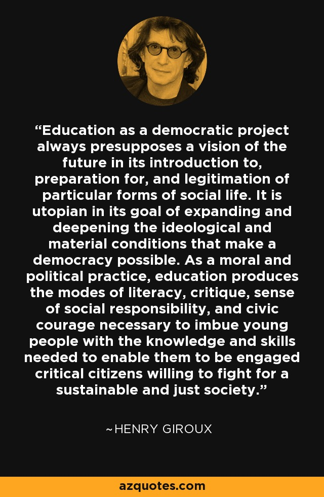 Education as a democratic project always presupposes a vision of the future in its introduction to, preparation for, and legitimation of particular forms of social life. It is utopian in its goal of expanding and deepening the ideological and material conditions that make a democracy possible. As a moral and political practice, education produces the modes of literacy, critique, sense of social responsibility, and civic courage necessary to imbue young people with the knowledge and skills needed to enable them to be engaged critical citizens willing to fight for a sustainable and just society. - Henry Giroux