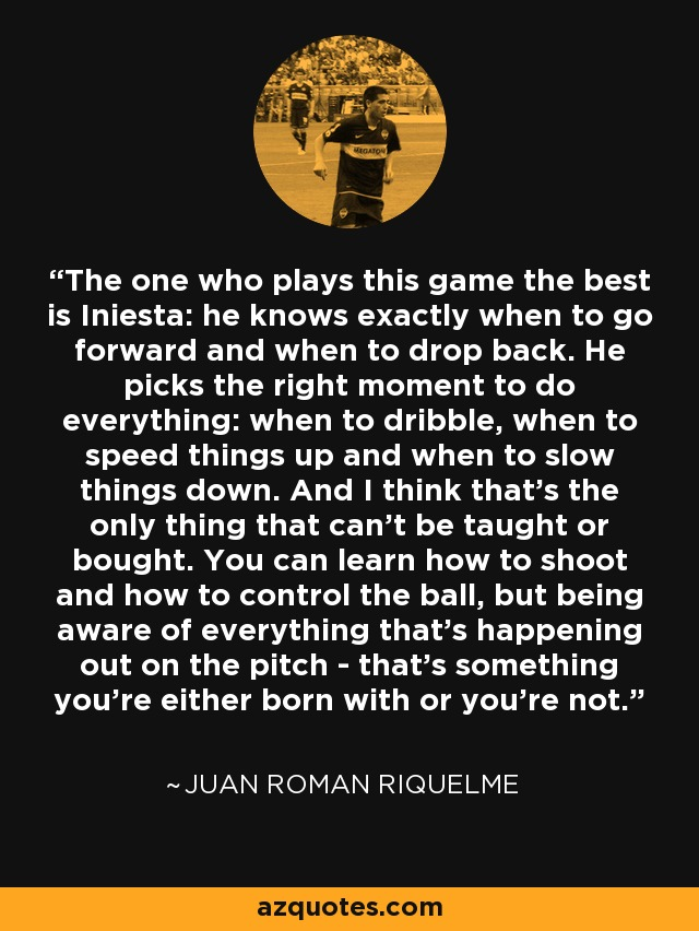 The one who plays this game the best is Iniesta: he knows exactly when to go forward and when to drop back. He picks the right moment to do everything: when to dribble, when to speed things up and when to slow things down. And I think that's the only thing that can't be taught or bought. You can learn how to shoot and how to control the ball, but being aware of everything that's happening out on the pitch - that's something you're either born with or you're not. - Juan Roman Riquelme