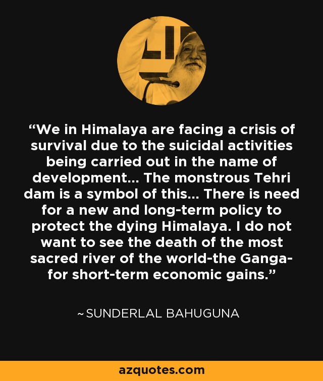 We in Himalaya are facing a crisis of survival due to the suicidal activities being carried out in the name of development… The monstrous Tehri dam is a symbol of this… There is need for a new and long-term policy to protect the dying Himalaya. I do not want to see the death of the most sacred river of the world-the Ganga- for short-term economic gains. - Sunderlal Bahuguna