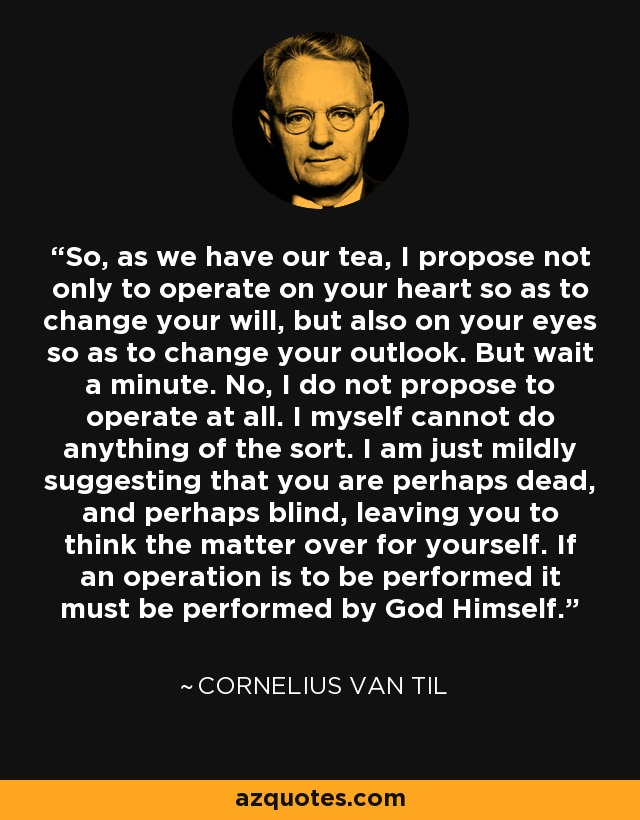 So, as we have our tea, I propose not only to operate on your heart so as to change your will, but also on your eyes so as to change your outlook. But wait a minute. No, I do not propose to operate at all. I myself cannot do anything of the sort. I am just mildly suggesting that you are perhaps dead, and perhaps blind, leaving you to think the matter over for yourself. If an operation is to be performed it must be performed by God Himself. - Cornelius Van Til