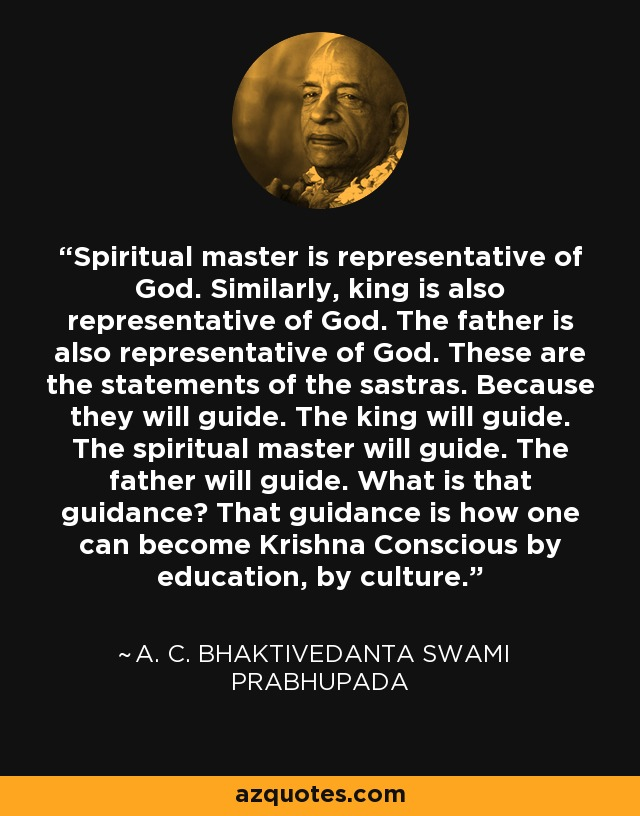 Spiritual master is representative of God. Similarly, king is also representative of God. The father is also representative of God. These are the statements of the sastras. Because they will guide. The king will guide. The spiritual master will guide. The father will guide. What is that guidance? That guidance is how one can become Krishna Conscious by education, by culture. - A. C. Bhaktivedanta Swami Prabhupada