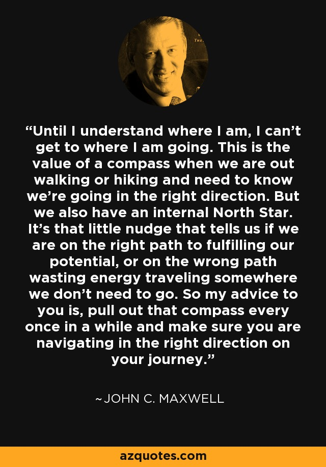 Until I understand where I am, I can't get to where I am going. This is the value of a compass when we are out walking or hiking and need to know we're going in the right direction. But we also have an internal North Star. It's that little nudge that tells us if we are on the right path to fulfilling our potential, or on the wrong path wasting energy traveling somewhere we don't need to go. So my advice to you is, pull out that compass every once in a while and make sure you are navigating in the right direction on your journey. - John C. Maxwell