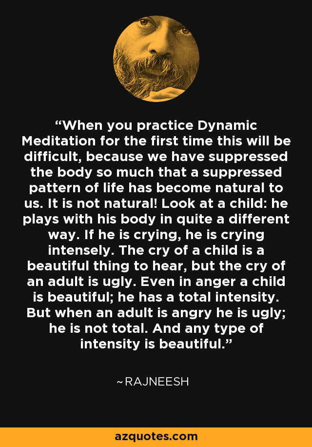 When you practice Dynamic Meditation for the first time this will be difficult, because we have suppressed the body so much that a suppressed pattern of life has become natural to us. It is not natural! Look at a child: he plays with his body in quite a different way. If he is crying, he is crying intensely. The cry of a child is a beautiful thing to hear, but the cry of an adult is ugly. Even in anger a child is beautiful; he has a total intensity. But when an adult is angry he is ugly; he is not total. And any type of intensity is beautiful. - Rajneesh