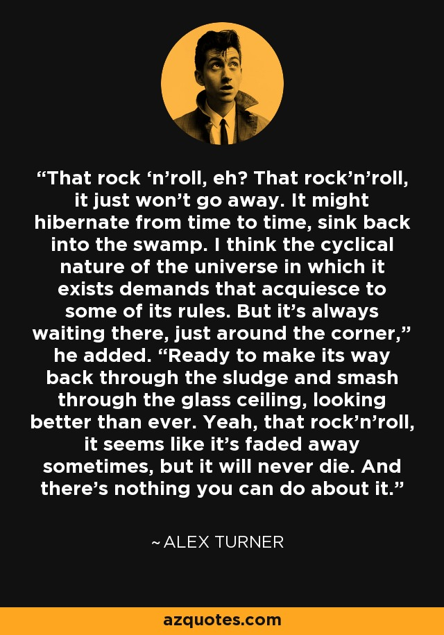 """That rock 'n'roll, eh? That rock'n'roll, it just won't go away. It might hibernate from time to time, sink back into the swamp. I think the cyclical nature of the universe in which it exists demands that acquiesce to some of its rules. But it's always waiting there, just around the corner,"""" he added. """"Ready to make its way back through the sludge and smash through the glass ceiling, looking better than ever. Yeah, that rock'n'roll, it seems like it's faded away sometimes, but it will never die. And there's nothing you can do about it. - Alex Turner"""