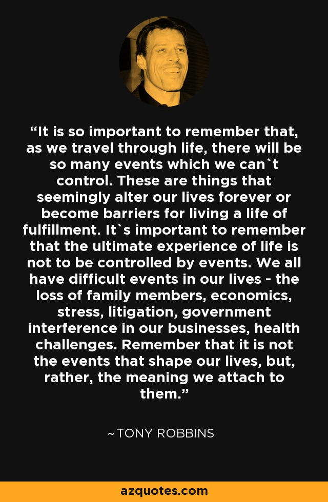 It is so important to remember that, as we travel through life, there will be so many events which we can`t control. These are things that seemingly alter our lives forever or become barriers for living a life of fulfillment. It`s important to remember that the ultimate experience of life is not to be controlled by events. We all have difficult events in our lives - the loss of family members, economics, stress, litigation, government interference in our businesses, health challenges. Remember that it is not the events that shape our lives, but, rather, the meaning we attach to them. - Tony Robbins