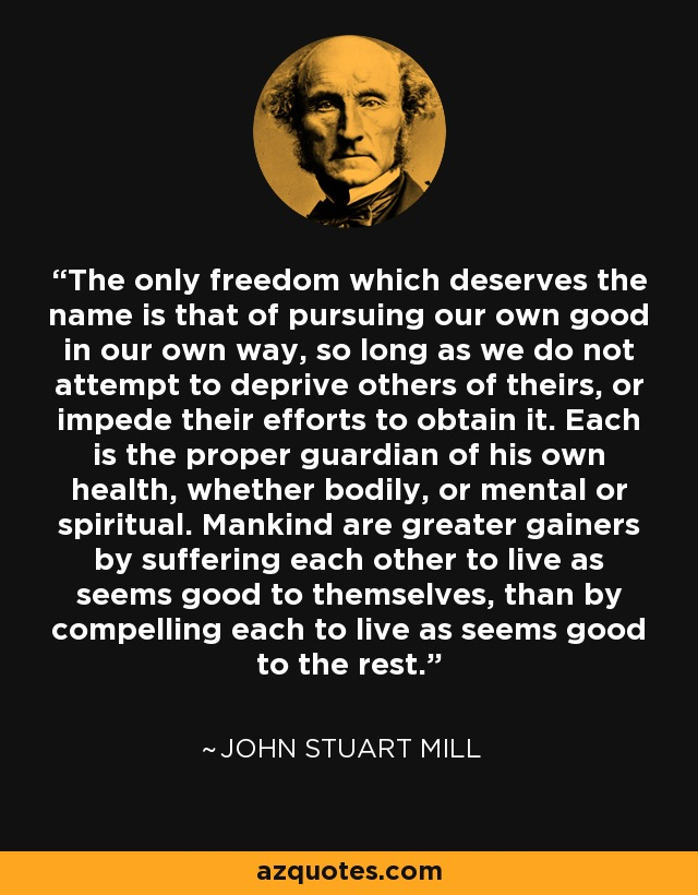 The only freedom which deserves the name is that of pursuing our own good in our own way, so long as we do not attempt to deprive others of theirs, or impede their efforts to obtain it. Each is the proper guardian of his own health, whether bodily, or mental or spiritual. Mankind are greater gainers by suffering each other to live as seems good to themselves, than by compelling each to live as seems good to the rest. - John Stuart Mill
