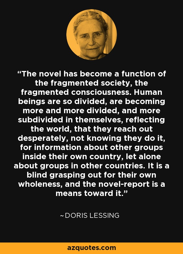 The novel has become a function of the fragmented society, the fragmented consciousness. Human beings are so divided, are becoming more and more divided, and more subdivided in themselves, reflecting the world, that they reach out desperately, not knowing they do it, for information about other groups inside their own country, let alone about groups in other countries. It is a blind grasping out for their own wholeness, and the novel-report is a means toward it. - Doris Lessing