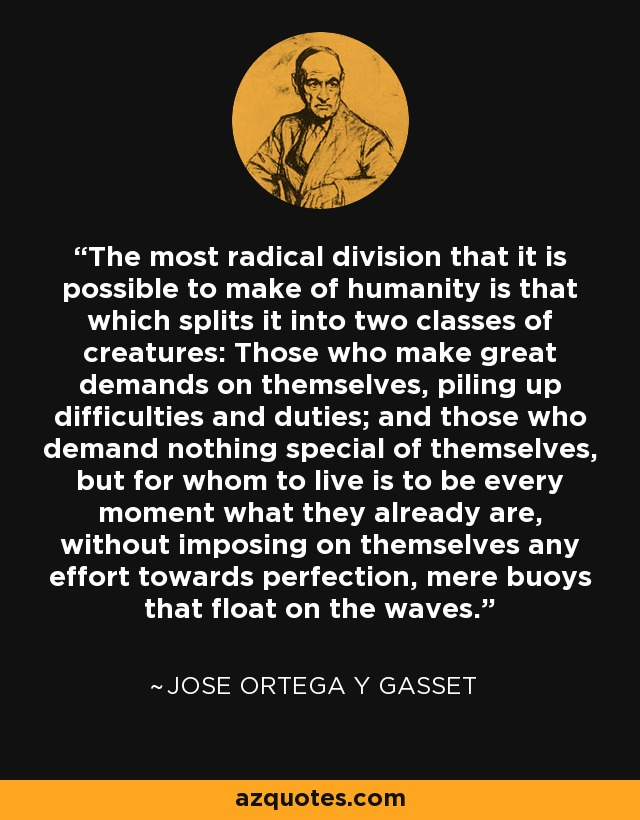The most radical division that it is possible to make of humanity is that which splits it into two classes of creatures: Those who make great demands on themselves, piling up difficulties and duties; and those who demand nothing special of themselves, but for whom to live is to be every moment what they already are, without imposing on themselves any effort towards perfection, mere buoys that float on the waves. - Jose Ortega y Gasset