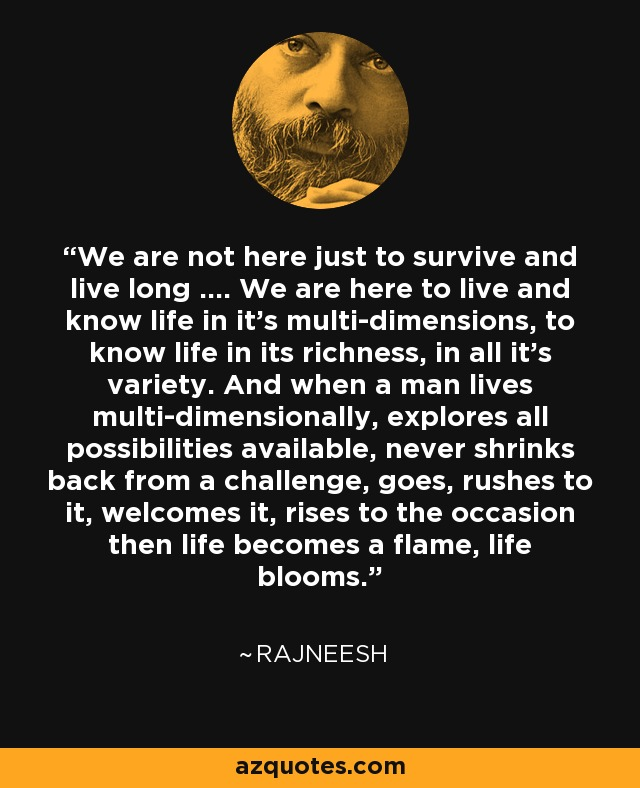 We are not here just to survive and live long .... We are here to live and know life in it's multi-dimensions, to know life in its richness, in all it's variety. And when a man lives multi-dimensionally, explores all possibilities available, never shrinks back from a challenge, goes, rushes to it, welcomes it, rises to the occasion then life becomes a flame, life blooms. - Rajneesh