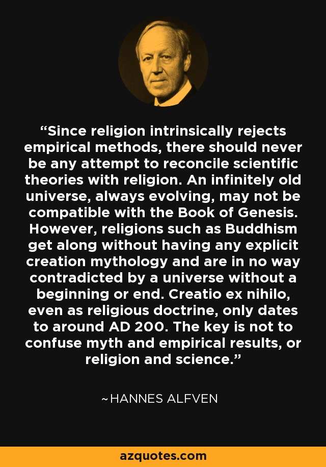 Since religion intrinsically rejects empirical methods, there should never be any attempt to reconcile scientific theories with religion. An infinitely old universe, always evolving, may not be compatible with the Book of Genesis. However, religions such as Buddhism get along without having any explicit creation mythology and are in no way contradicted by a universe without a beginning or end. Creatio ex nihilo, even as religious doctrine, only dates to around AD 200. The key is not to confuse myth and empirical results, or religion and science. - Hannes Alfven
