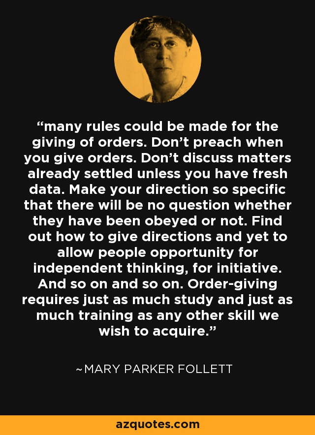 many rules could be made for the giving of orders. Don't preach when you give orders. Don't discuss matters already settled unless you have fresh data. Make your direction so specific that there will be no question whether they have been obeyed or not. Find out how to give directions and yet to allow people opportunity for independent thinking, for initiative. And so on and so on. Order-giving requires just as much study and just as much training as any other skill we wish to acquire. - Mary Parker Follett