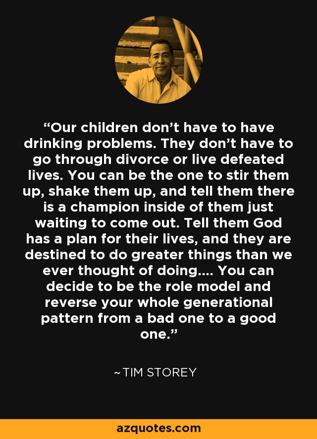 Our children don't have to have drinking problems. They don't have to go through divorce or live defeated lives. You can be the one to stir them up, shake them up, and tell them there is a champion inside of them just waiting to come out. Tell them God has a plan for their lives, and they are destined to do greater things than we ever thought of doing.... You can decide to be the role model and reverse your whole generational pattern from a bad one to a good one. - Tim Storey