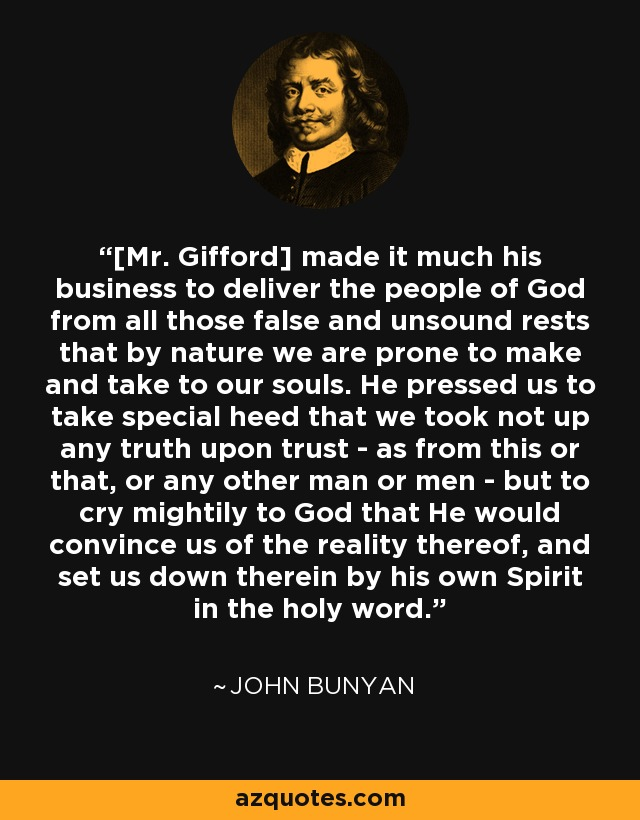 [Mr. Gifford] made it much his business to deliver the people of God from all those false and unsound rests that by nature we are prone to make and take to our souls. He pressed us to take special heed that we took not up any truth upon trust - as from this or that, or any other man or men - but to cry mightily to God that He would convince us of the reality thereof, and set us down therein by his own Spirit in the holy word. - John Bunyan