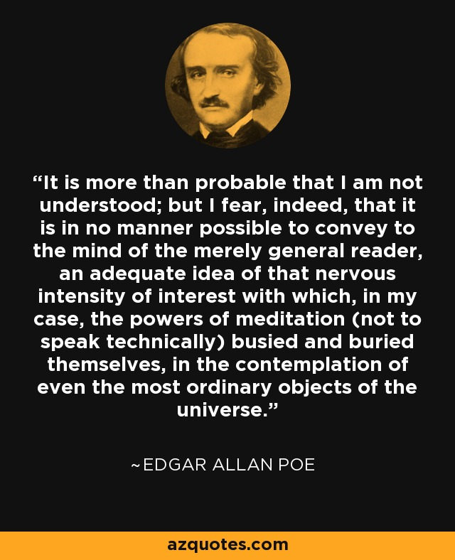It is more than probable that I am not understood; but I fear, indeed, that it is in no manner possible to convey to the mind of the merely general reader, an adequate idea of that nervous intensity of interest with which, in my case, the powers of meditation (not to speak technically) busied and buried themselves, in the contemplation of even the most ordinary objects of the universe. - Edgar Allan Poe