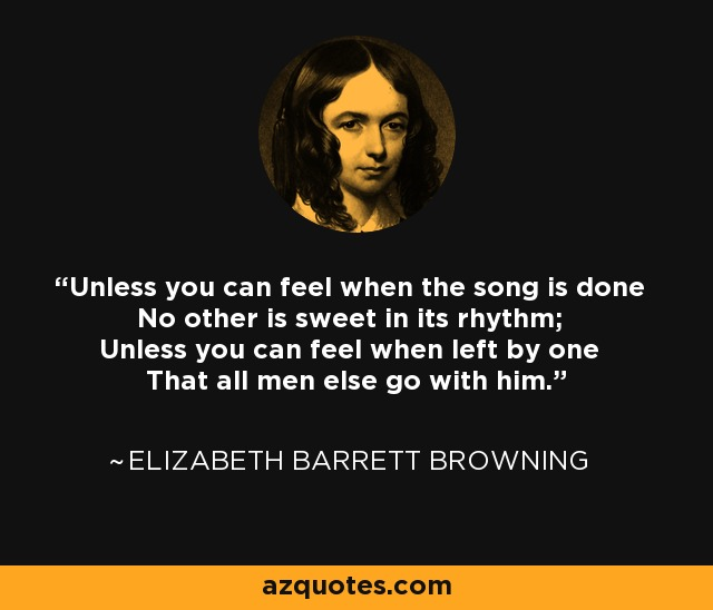 Unless you can feel when the song is done No other is sweet in its rhythm; Unless you can feel when left by one That all men else go with him. - Elizabeth Barrett Browning