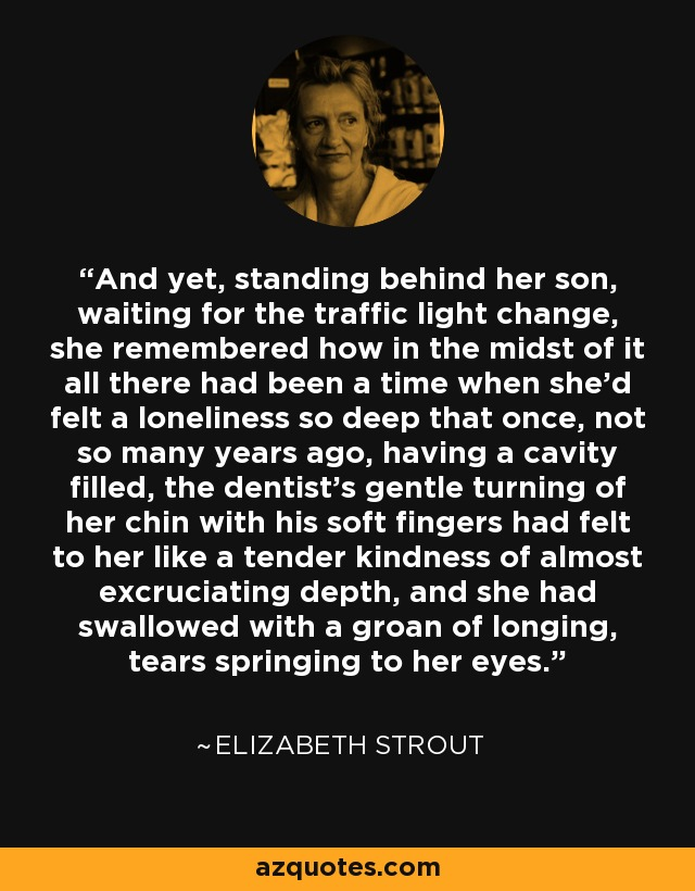 And yet, standing behind her son, waiting for the traffic light change, she remembered how in the midst of it all there had been a time when she'd felt a loneliness so deep that once, not so many years ago, having a cavity filled, the dentist's gentle turning of her chin with his soft fingers had felt to her like a tender kindness of almost excruciating depth, and she had swallowed with a groan of longing, tears springing to her eyes. - Elizabeth Strout