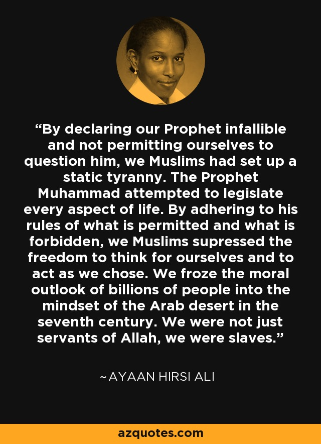By declaring our Prophet infallible and not permitting ourselves to question him, we Muslims had set up a static tyranny. The Prophet Muhammad attempted to legislate every aspect of life. By adhering to his rules of what is permitted and what is forbidden, we Muslims supressed the freedom to think for ourselves and to act as we chose. We froze the moral outlook of billions of people into the mind-set of the Arab desert in the seventh century. We were not just servants of Allah, we were slaves. - Ayaan Hirsi Ali