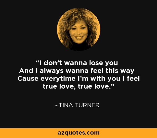 I don't wanna lose you And I always wanna feel this way Cause everytime I'm with you I feel true love, true love. - Tina Turner